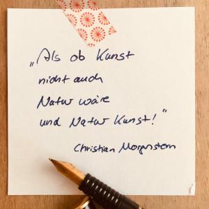 """""""Als ob Kunst nicht auch Natur wäre und Natur Kunst!"""", Christian Morgenstern. (Foto: Tina Bungeroth) (KUNSTSchön, Zitate zur Kunst)"""